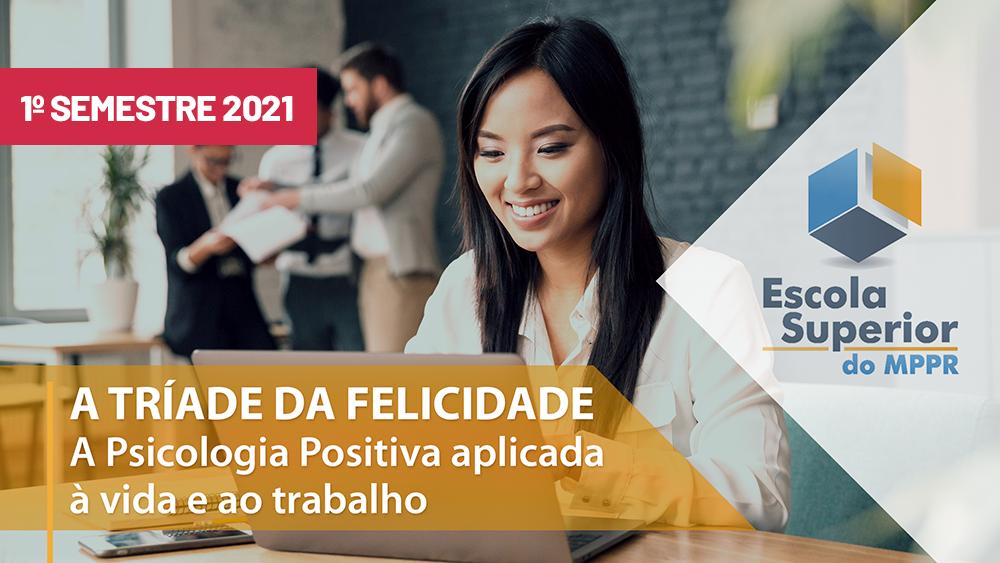 A Tríade da Felicidade: a Psicologia Positiva aplicada à vida e ao trabalho - 1ª sem/2021